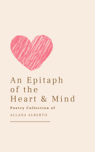 An Epitaph of the Heart & Mind Poetry Collection by Allana Alberto